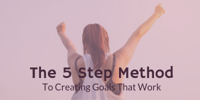 The 5 Step Method To Creating Goals That Work