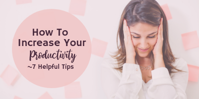 How To Increase Your Productivity – 7 Helpful Tips